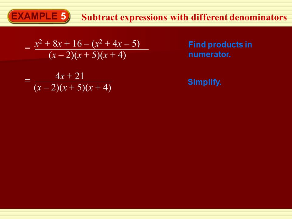 EXAMPLE 5 Subtract expressions with different denominators = x 2 + 8x + 16 – (x 2 + 4x – 5) (x – 2)(x + 5)(x + 4) = 4x + 21 (x – 2)(x + 5)(x + 4) Find products in numerator.