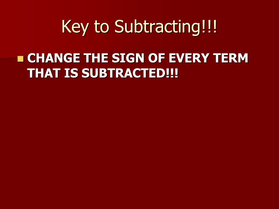 Key to Subtracting!!. CHANGE THE SIGN OF EVERY TERM THAT IS SUBTRACTED!!.
