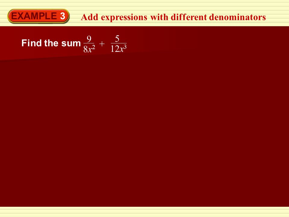 EXAMPLE 3 Add expressions with different denominators Find the sum 5 12x 3 9 8x28x2 +
