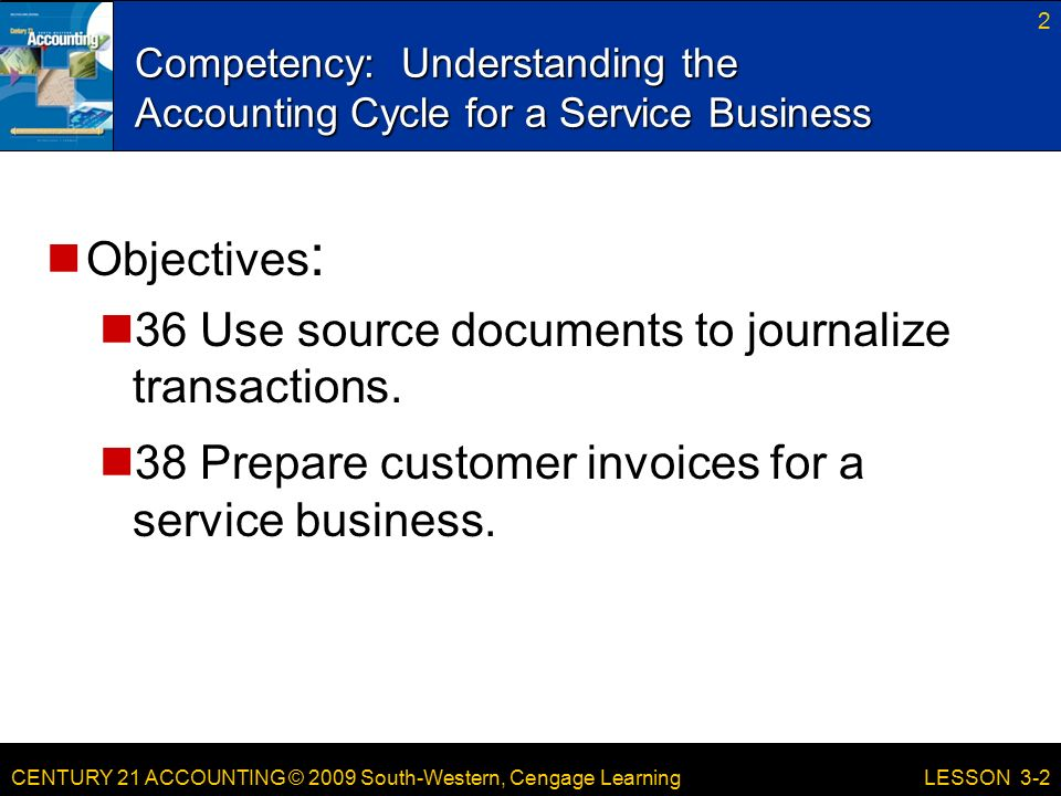 CENTURY 21 ACCOUNTING © 2009 South-Western, Cengage Learning Competency: Understanding the Accounting Cycle for a Service Business 2 LESSON 3-2 Objectives : 36 Use source documents to journalize transactions.