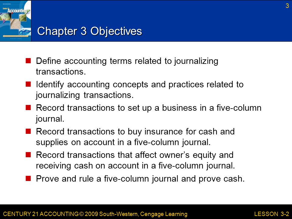 CENTURY 21 ACCOUNTING © 2009 South-Western, Cengage Learning Chapter 3 Objectives Define accounting terms related to journalizing transactions.