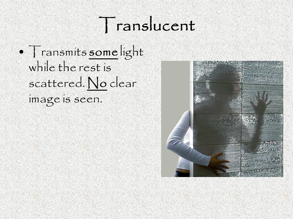 Translucent Transmits some light while the rest is scattered. No clear image is seen.