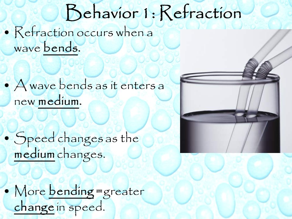 Behavior 1: Refraction Refraction occurs when a wave bends.