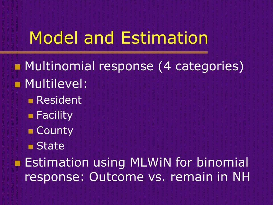 Model and Estimation Multinomial response (4 categories) Multilevel: Resident Facility County State Estimation using MLWiN for binomial response: Outcome vs.