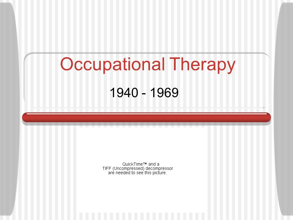 Occupational Therapy The 1940s World War II- increased