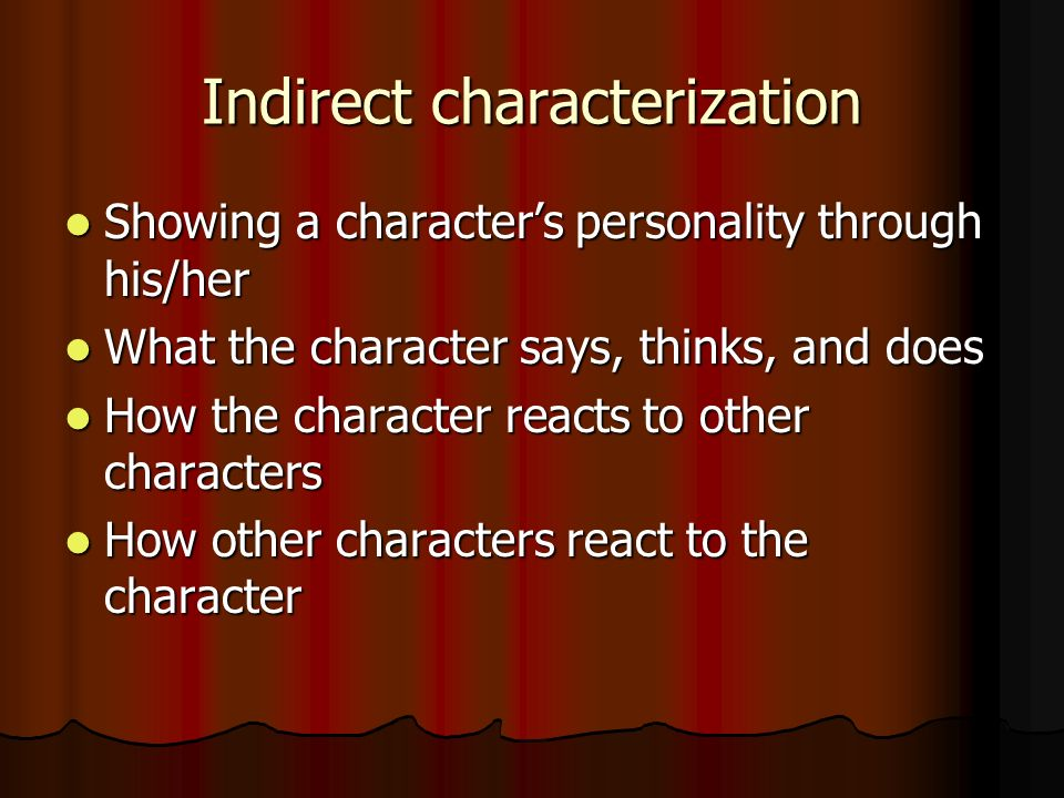 Indirect characterization Showing a character's personality through his/her Showing a character's personality through his/her What the character says, thinks, and does What the character says, thinks, and does How the character reacts to other characters How the character reacts to other characters How other characters react to the character How other characters react to the character