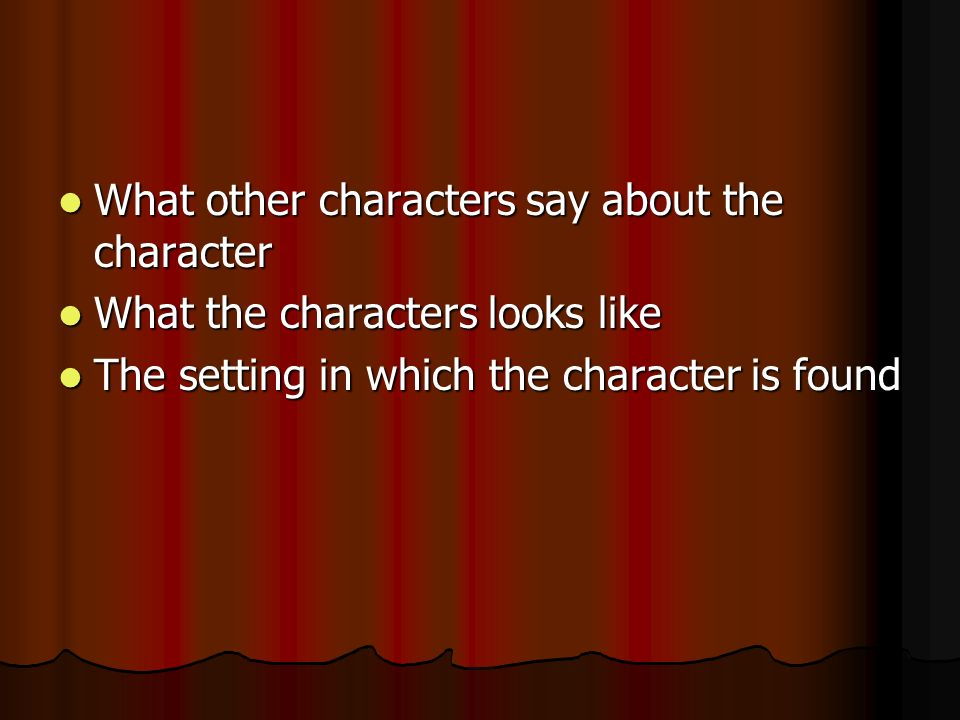 What other characters say about the character What other characters say about the character What the characters looks like What the characters looks like The setting in which the character is found The setting in which the character is found