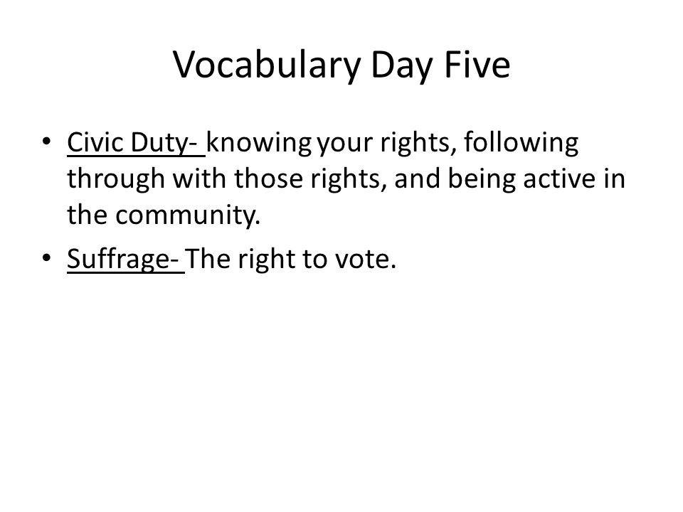 Vocabulary Day Five Civic Duty- knowing your rights, following through with those rights, and being active in the community.