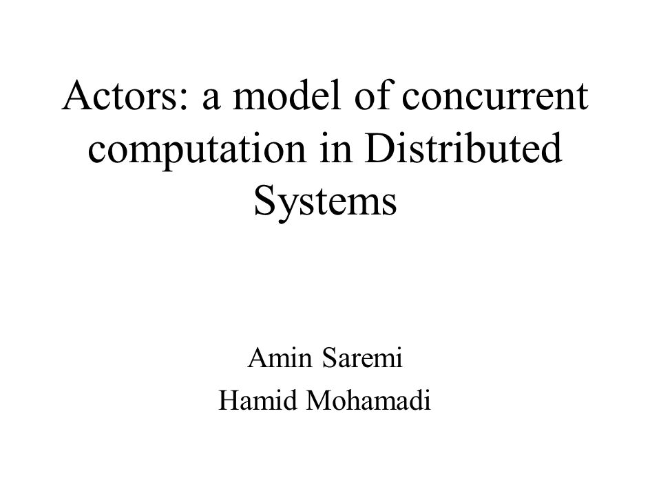 1 Actors A Model Of Concurrent Computation In Distributed Systems Amin Saremi Hamid Mohamadi
