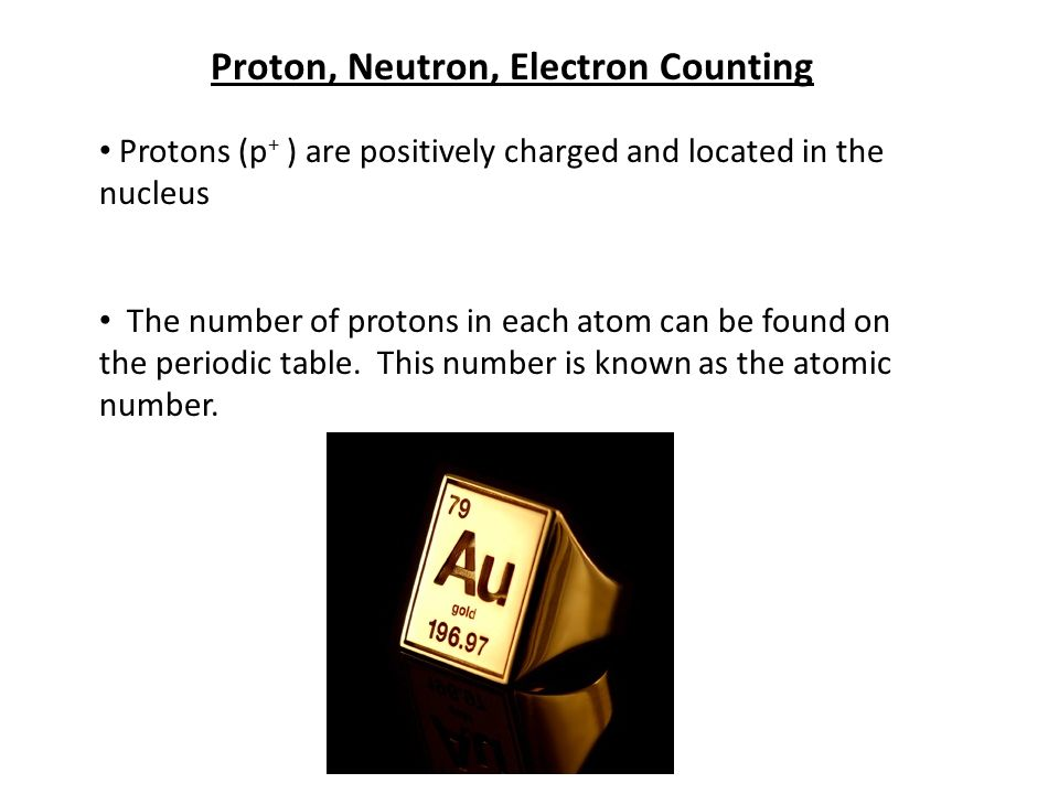 Proton, Neutron, Electron Counting Protons (p + ) are positively charged and located in the nucleus The number of protons in each atom can be found on the periodic table.