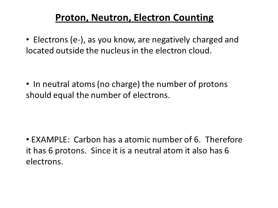 Proton, Neutron, Electron Counting Electrons (e-), as you know, are negatively charged and located outside the nucleus in the electron cloud.
