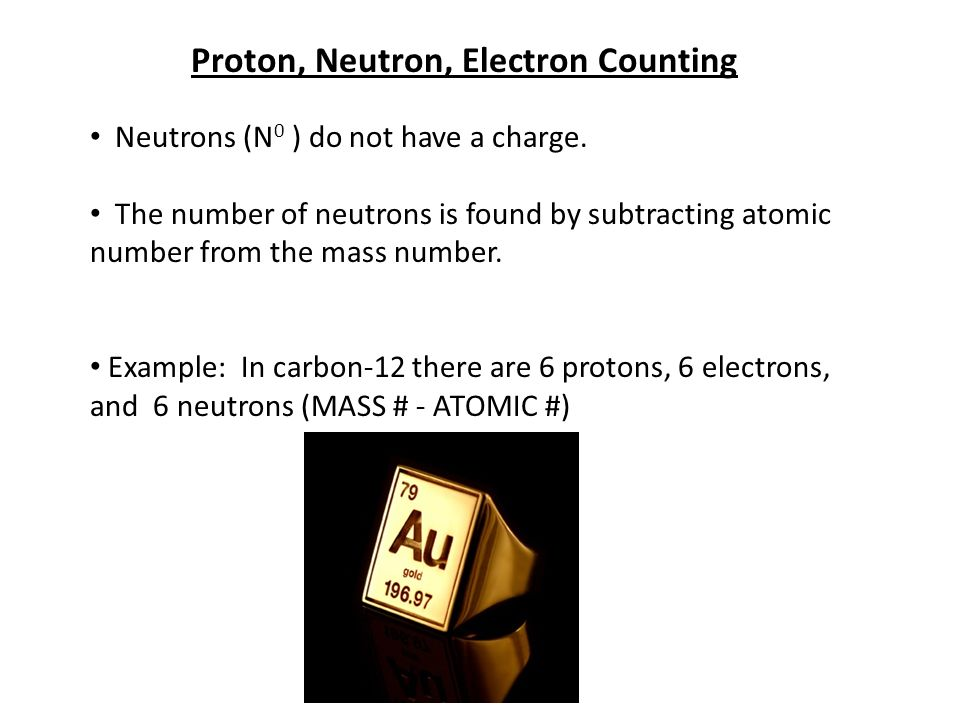 Proton, Neutron, Electron Counting Neutrons (N 0 ) do not have a charge.