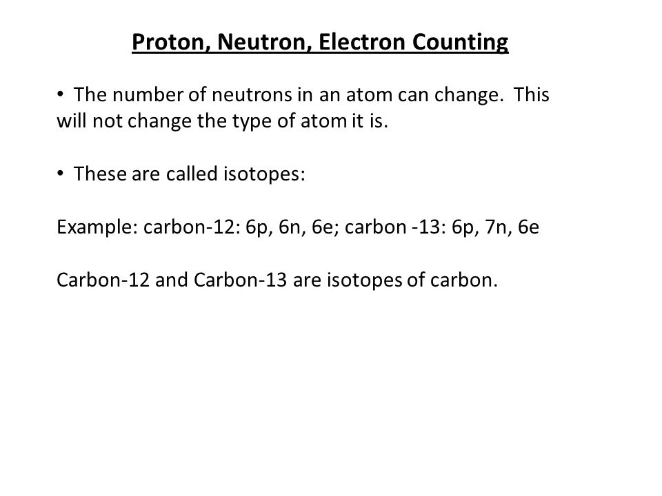Proton, Neutron, Electron Counting The number of neutrons in an atom can change.