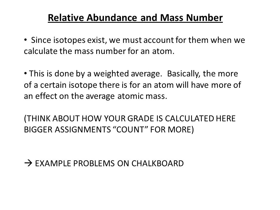 Relative Abundance and Mass Number Since isotopes exist, we must account for them when we calculate the mass number for an atom.