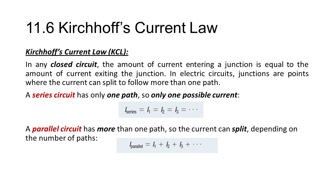 11.6 Kirchhoff's Current Law Kirchhoff's Current Law (KCL): In any closed circuit, the amount of current entering a junction is equal to the amount of current exiting the junction.