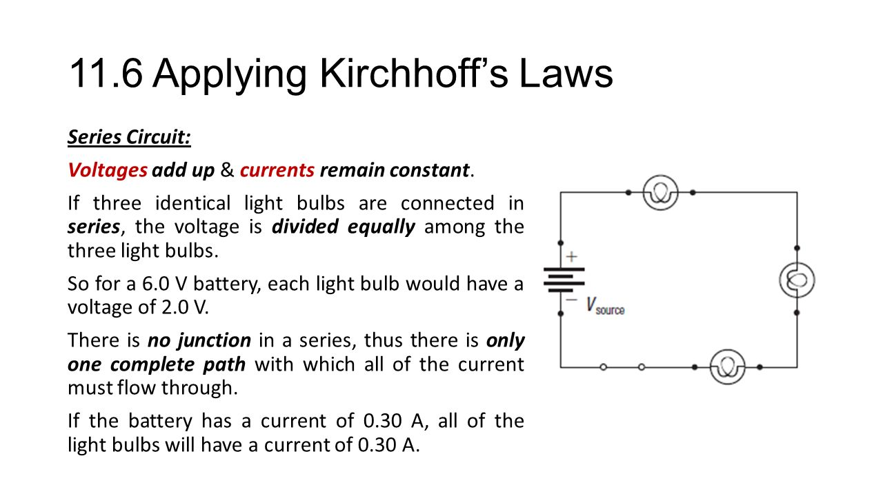 11.6 Applying Kirchhoff's Laws Series Circuit: Voltages add up & currents remain constant.