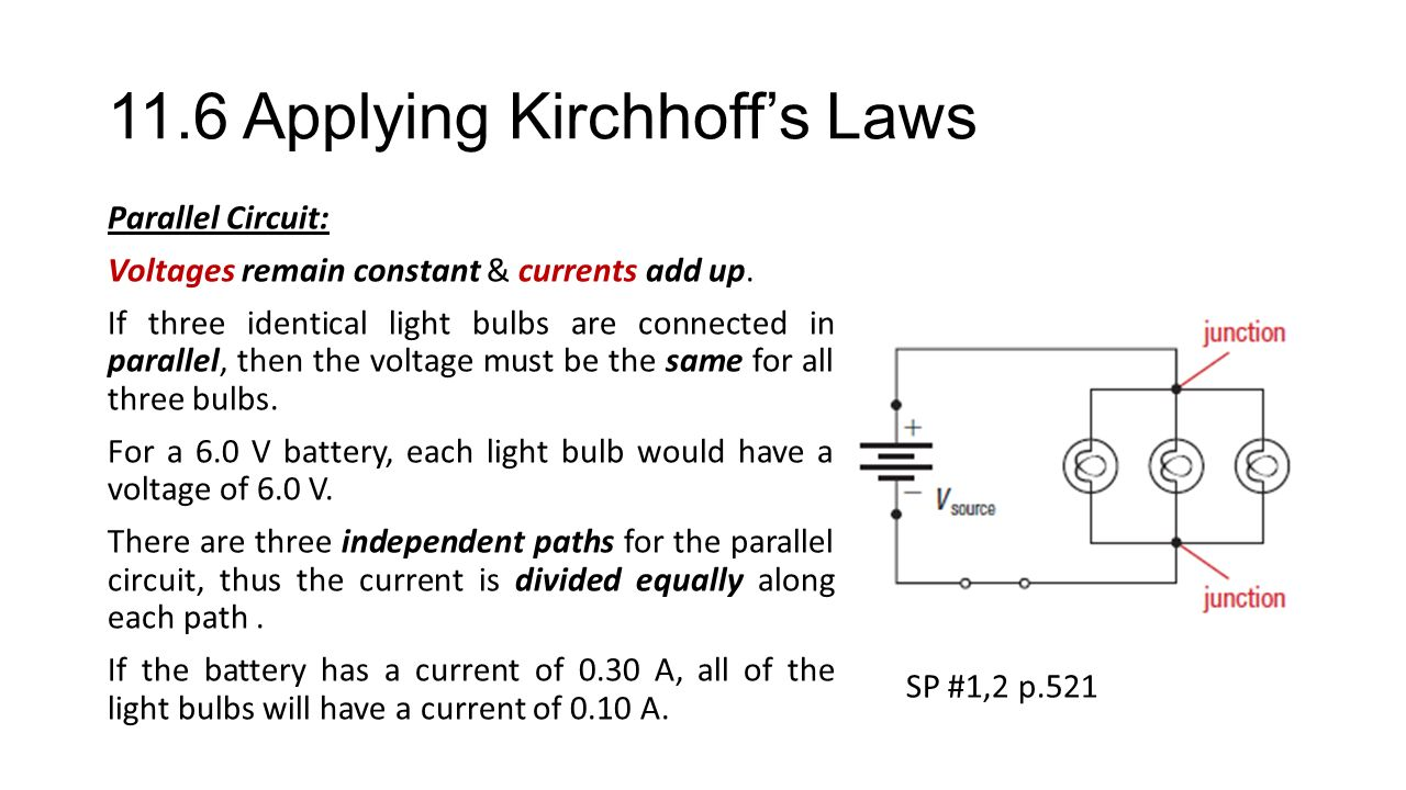 11.6 Applying Kirchhoff's Laws Parallel Circuit: Voltages remain constant & currents add up.