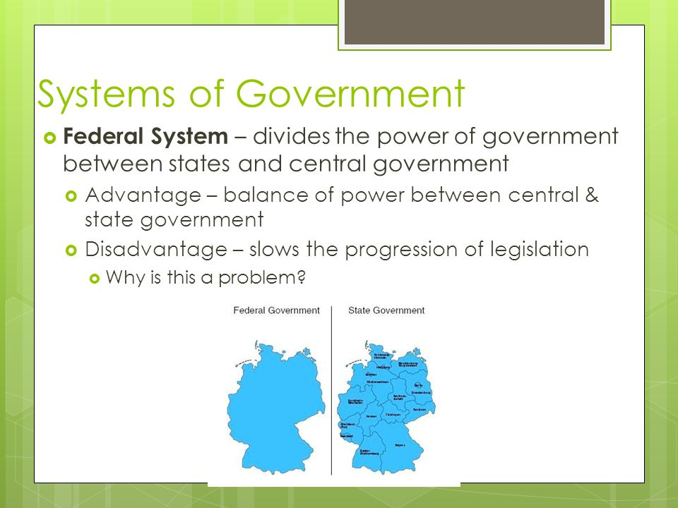 Systems of Government  Federal System – divides the power of government between states and central government  Advantage – balance of power between central & state government  Disadvantage – slows the progression of legislation  Why is this a problem