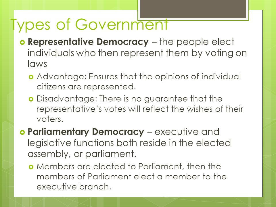 Types of Government  Representative Democracy – the people elect individuals who then represent them by voting on laws  Advantage: Ensures that the opinions of individual citizens are represented.