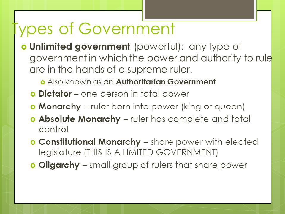 Types of Government  Unlimited government (powerful): any type of government in which the power and authority to rule are in the hands of a supreme ruler.