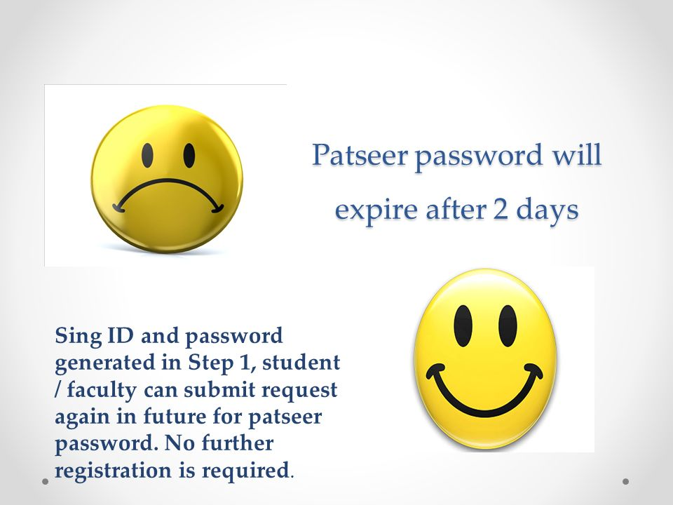 Patseer password will expire after 2 days Sing ID and password generated in Step 1, student / faculty can submit request again in future for patseer password.