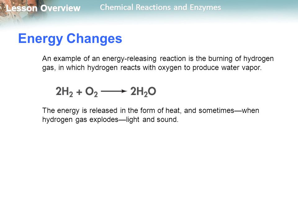 Lesson Overview Lesson Overview Chemical Reactions and Enzymes Energy Changes An example of an energy-releasing reaction is the burning of hydrogen gas, in which hydrogen reacts with oxygen to produce water vapor.