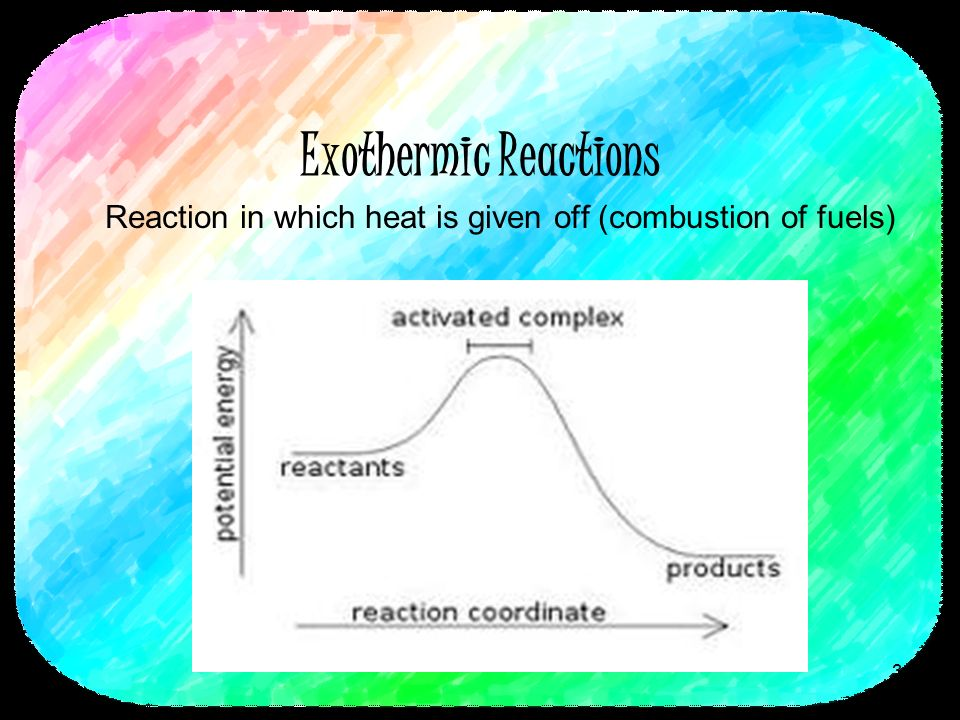 Exothermic Reactions Reaction in which heat is given off (combustion of fuels) 3