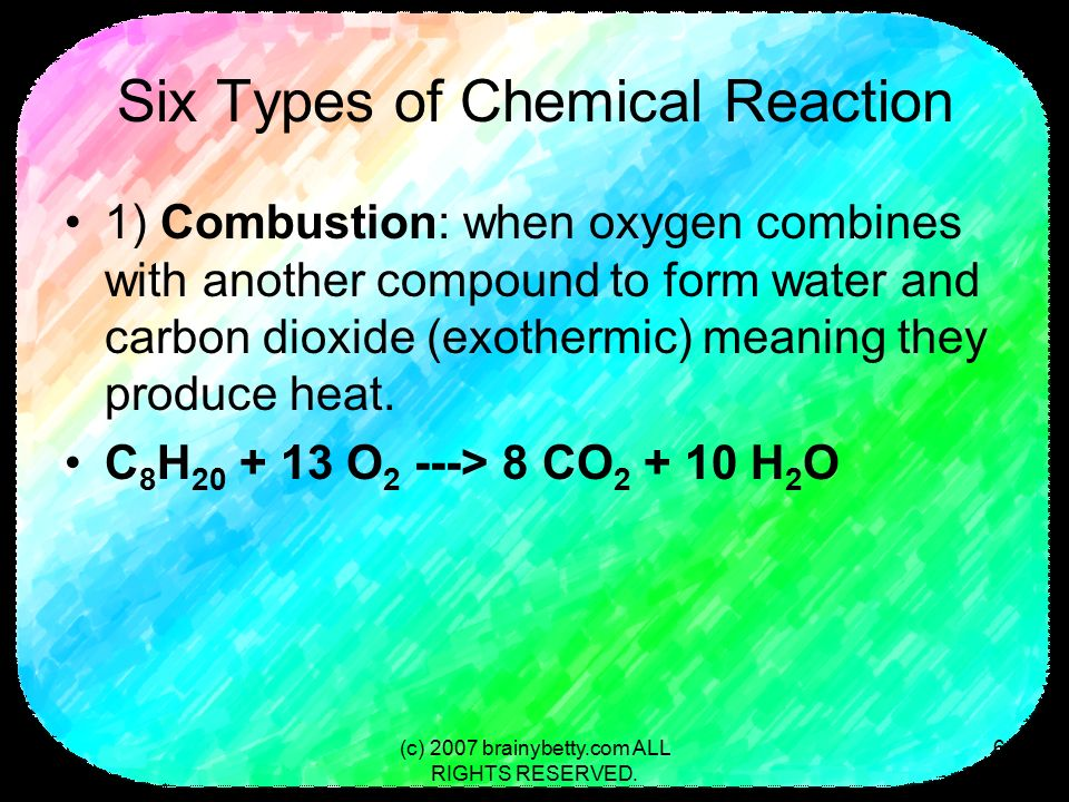 Six Types of Chemical Reaction 1) Combustion: when oxygen combines with another compound to form water and carbon dioxide (exothermic) meaning they produce heat.
