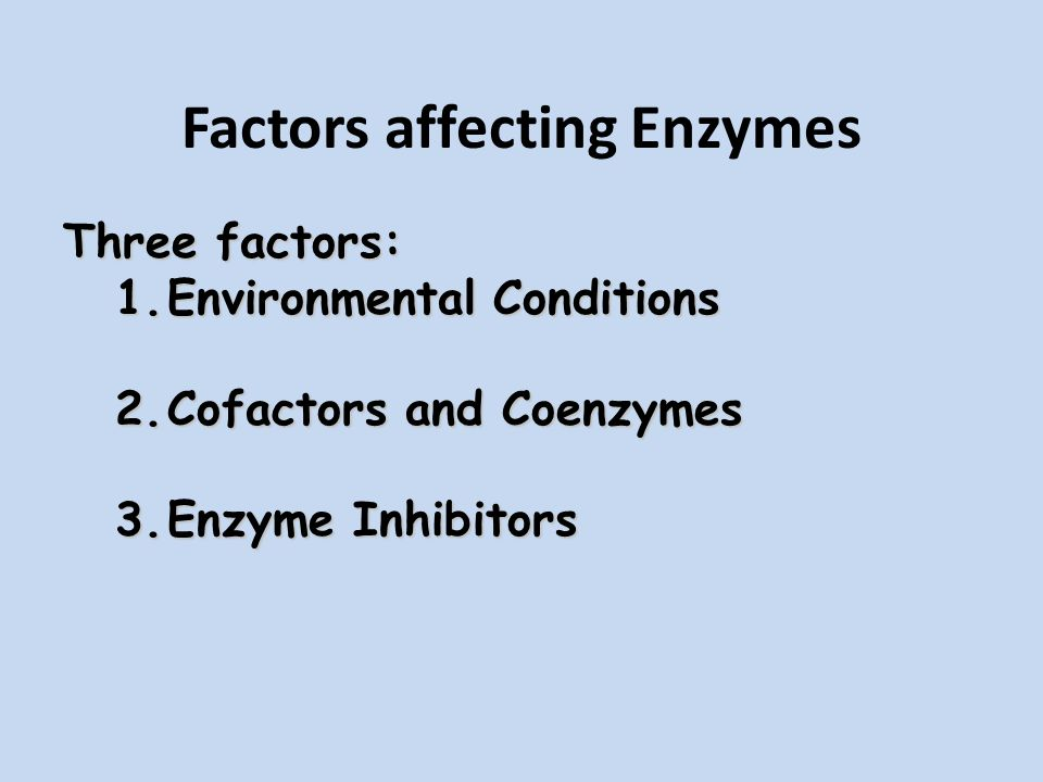 Factors affecting Enzymes Three factors: 1.Environmental Conditions 2.Cofactors and Coenzymes 3.Enzyme Inhibitors