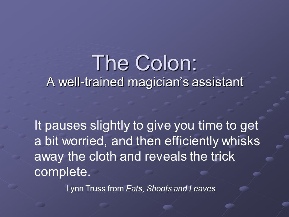 The Colon: A well-trained magician's assistant It pauses slightly to give you time to get a bit worried, and then efficiently whisks away the cloth and reveals the trick complete.