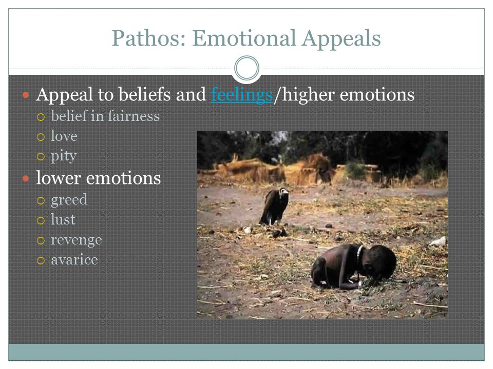 Pathos: Emotional Appeals Appeal to beliefs and feelings/higher emotionsfeelings  belief in fairness  love  pity lower emotions  greed  lust  revenge  avarice