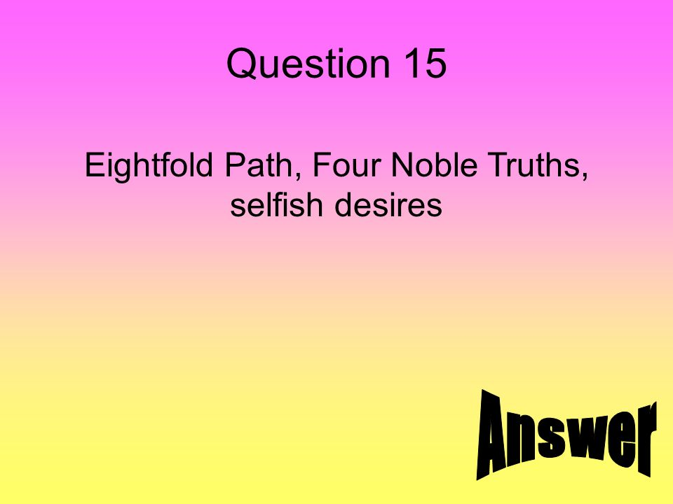 Question 15 Eightfold Path, Four Noble Truths, selfish desires