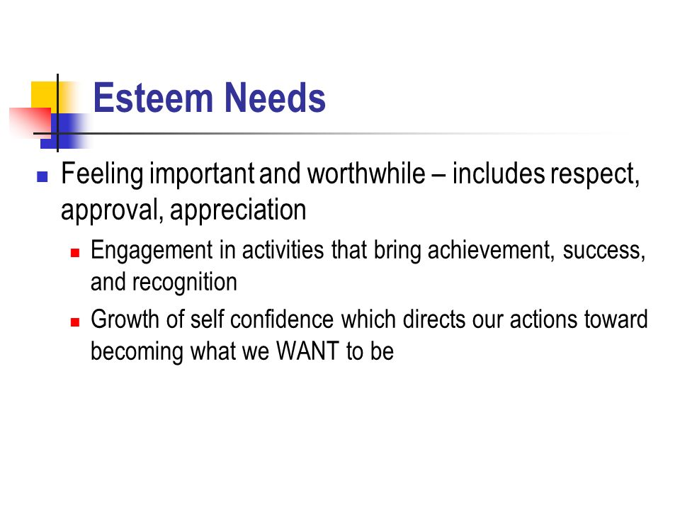Esteem Needs Feeling important and worthwhile – includes respect, approval, appreciation Engagement in activities that bring achievement, success, and recognition Growth of self confidence which directs our actions toward becoming what we WANT to be