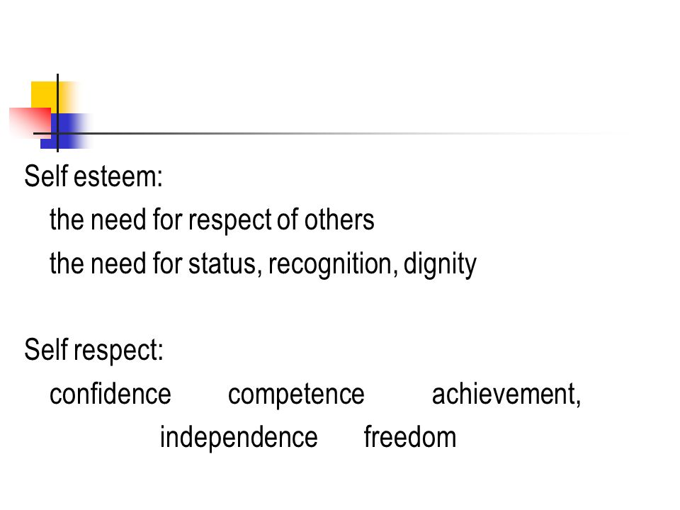 Self esteem: the need for respect of others the need for status, recognition, dignity Self respect: confidencecompetence achievement, independencefreedom