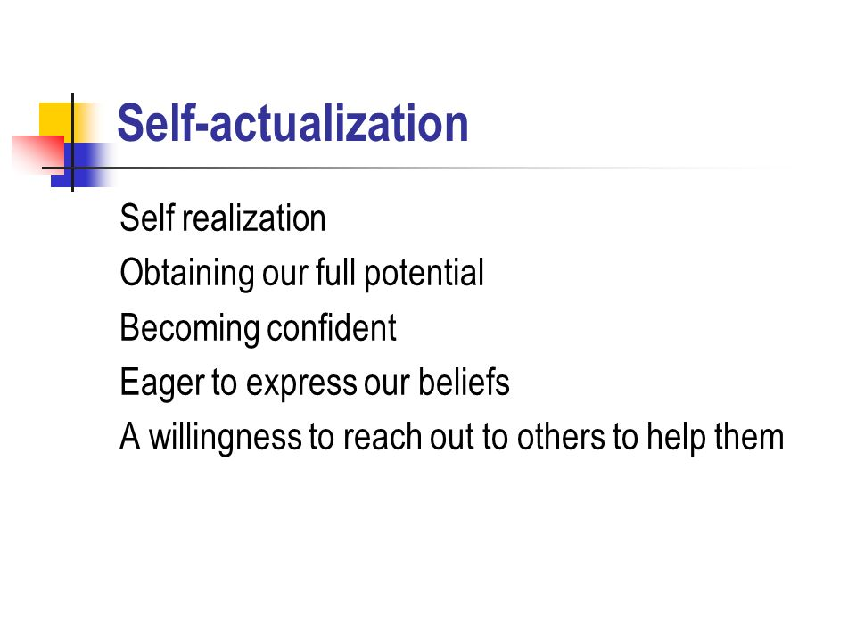 Self-actualization Self realization Obtaining our full potential Becoming confident Eager to express our beliefs A willingness to reach out to others to help them