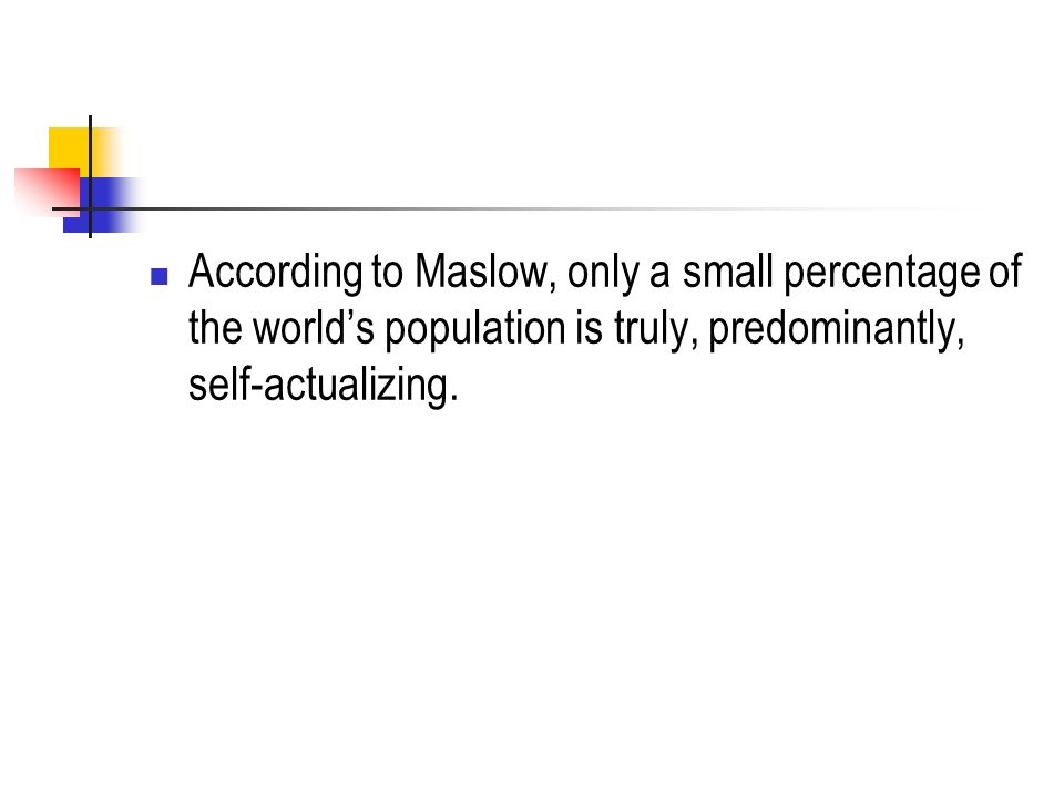 According to Maslow, only a small percentage of the world's population is truly, predominantly, self-actualizing.