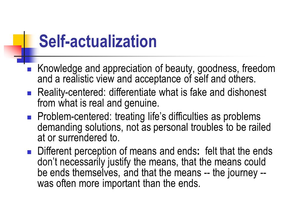 Self-actualization Knowledge and appreciation of beauty, goodness, freedom and a realistic view and acceptance of self and others.