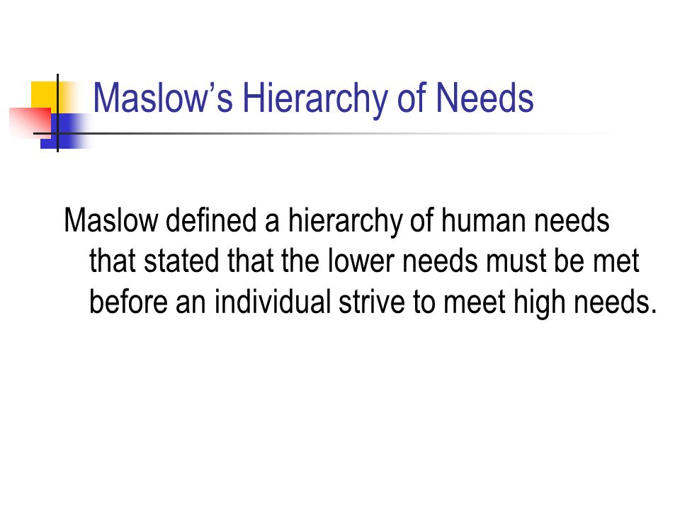 Maslow's Hierarchy of Needs Maslow defined a hierarchy of human needs that stated that the lower needs must be met before an individual strive to meet high needs.