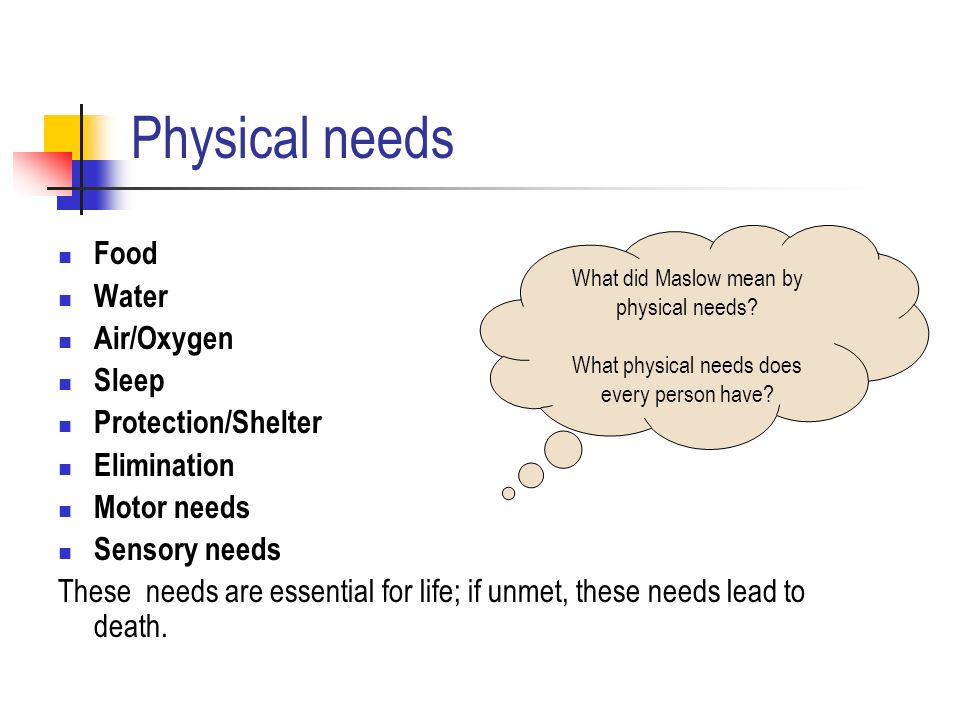 Physical needs Food Water Air/Oxygen Sleep Protection/Shelter Elimination Motor needs Sensory needs These needs are essential for life; if unmet, these needs lead to death.