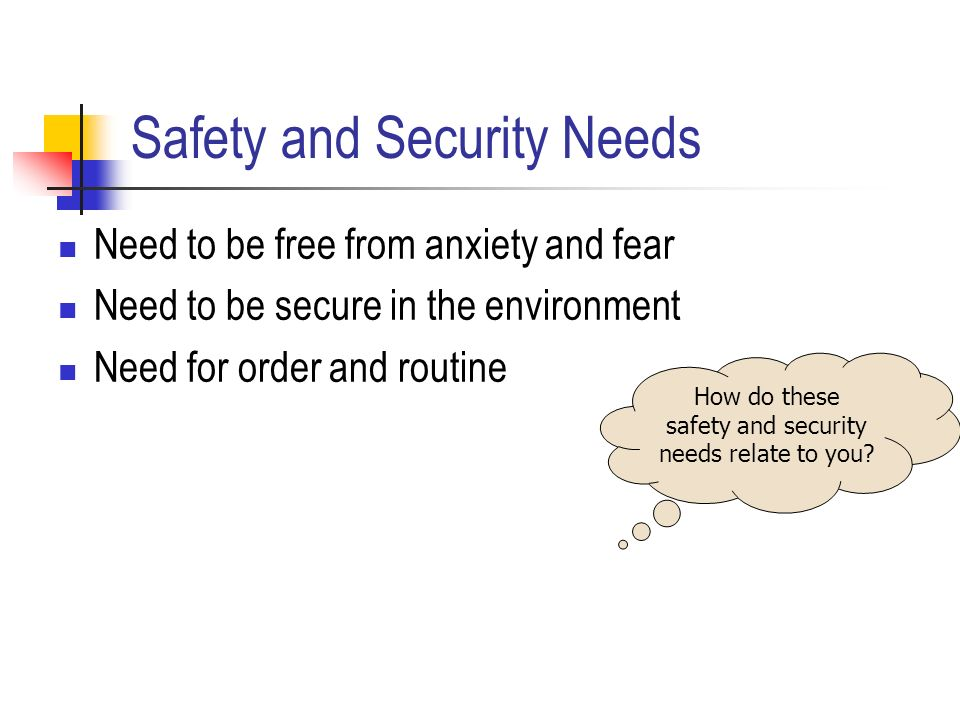 Safety and Security Needs Need to be free from anxiety and fear Need to be secure in the environment Need for order and routine How do these safety and security needs relate to you