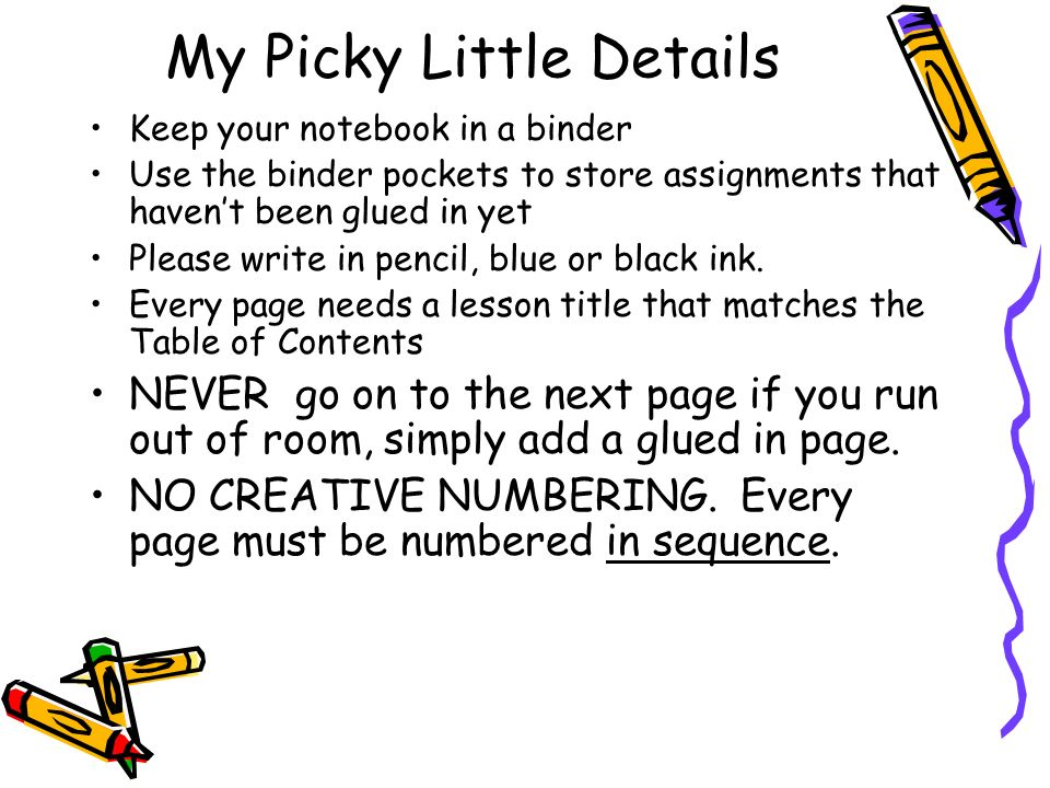 My Picky Little Details Keep your notebook in a binder Use the binder pockets to store assignments that haven't been glued in yet Please write in pencil, blue or black ink.