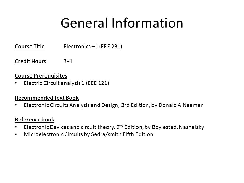 electronics 1 introductory lecture ahsan khawaja lecturer room 102credit hours3 1 course prerequisites electric circuit analysis 1 (eee 121) recommended text book electronic circuits analysis and design, 3rd edition,
