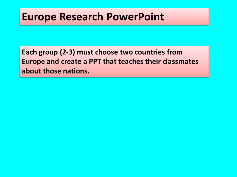 Europe Research PowerPoint Each group (2-3) must choose two countries from Europe and create a PPT that teaches their classmates about those nations.