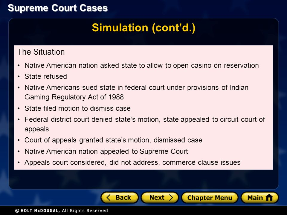 Supreme Court Cases Simulation (cont'd.) The Situation Native American nation asked state to allow to open casino on reservation State refused Native Americans sued state in federal court under provisions of Indian Gaming Regulatory Act of 1988 State filed motion to dismiss case Federal district court denied state's motion, state appealed to circuit court of appeals Court of appeals granted state's motion, dismissed case Native American nation appealed to Supreme Court Appeals court considered, did not address, commerce clause issues