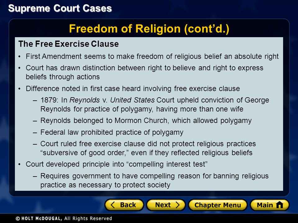 Supreme Court Cases The Free Exercise Clause First Amendment seems to make freedom of religious belief an absolute right Court has drawn distinction between right to believe and right to express beliefs through actions Difference noted in first case heard involving free exercise clause –1879: In Reynolds v.