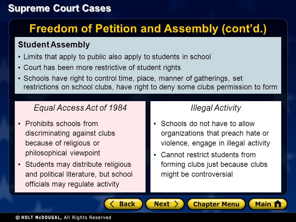 Supreme Court Cases Student Assembly Limits that apply to public also apply to students in school Court has been more restrictive of student rights Schools have right to control time, place, manner of gatherings, set restrictions on school clubs, have right to deny some clubs permission to form Prohibits schools from discriminating against clubs because of religious or philosophical viewpoint Students may distribute religious and political literature, but school officials may regulate activity Equal Access Act of 1984 Freedom of Petition and Assembly (cont'd.) Schools do not have to allow organizations that preach hate or violence, engage in illegal activity Cannot restrict students from forming clubs just because clubs might be controversial Illegal Activity