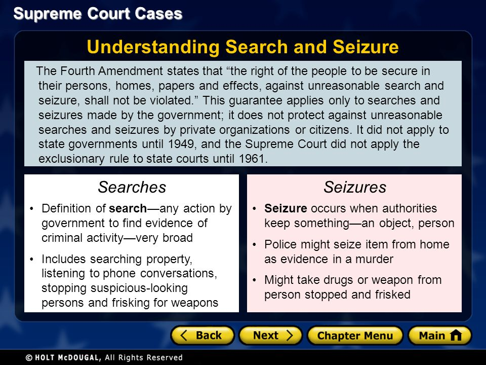 Supreme Court Cases The Fourth Amendment states that the right of the people to be secure in their persons, homes, papers and effects, against unreasonable search and seizure, shall not be violated. This guarantee applies only to searches and seizures made by the government; it does not protect against unreasonable searches and seizures by private organizations or citizens.