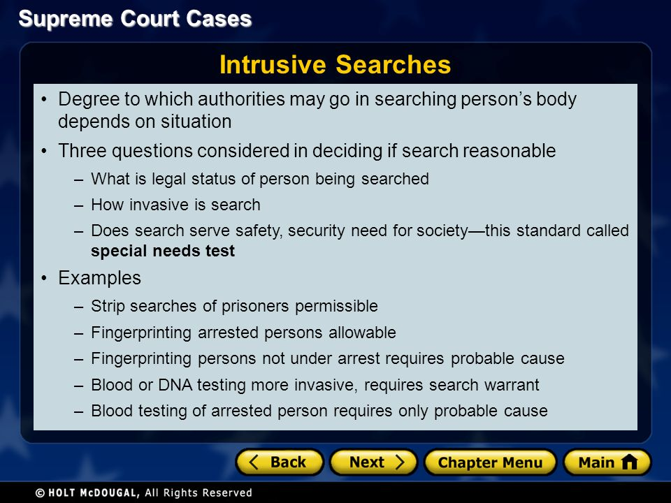 Degree to which authorities may go in searching person's body depends on situation Three questions considered in deciding if search reasonable –What is legal status of person being searched –How invasive is search –Does search serve safety, security need for society—this standard called special needs test Examples –Strip searches of prisoners permissible –Fingerprinting arrested persons allowable –Fingerprinting persons not under arrest requires probable cause –Blood or DNA testing more invasive, requires search warrant –Blood testing of arrested person requires only probable cause Intrusive Searches