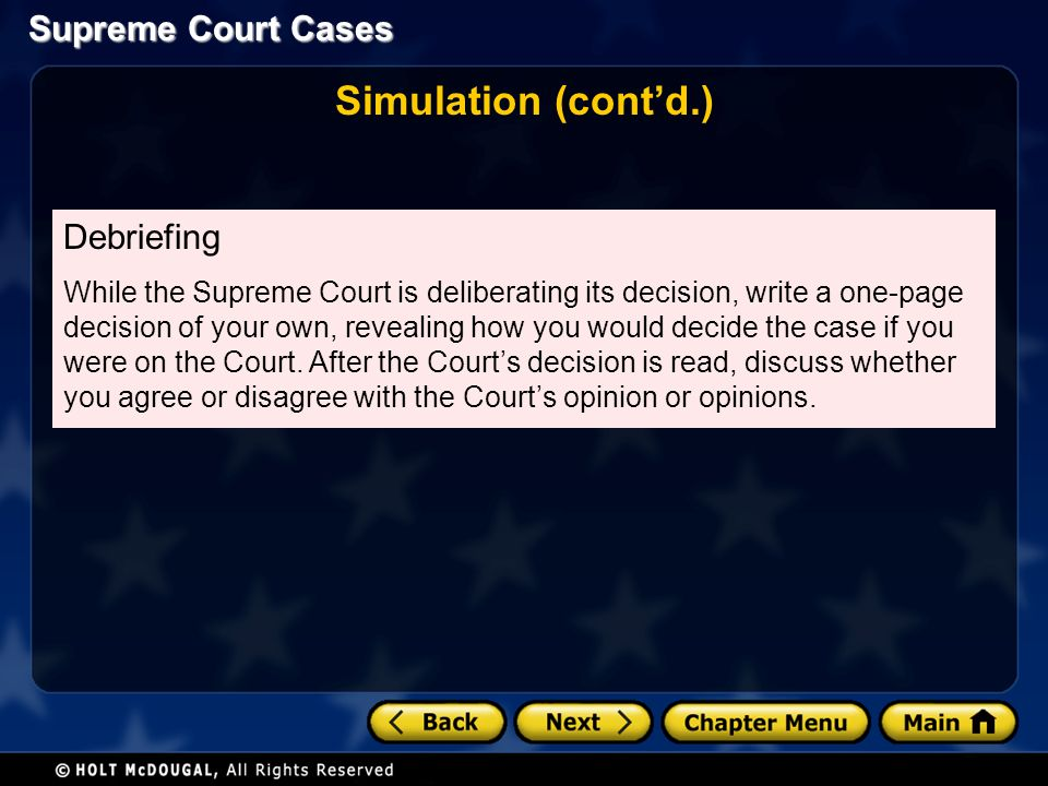 Supreme Court Cases Simulation (cont'd.) Debriefing While the Supreme Court is deliberating its decision, write a one-page decision of your own, revealing how you would decide the case if you were on the Court.