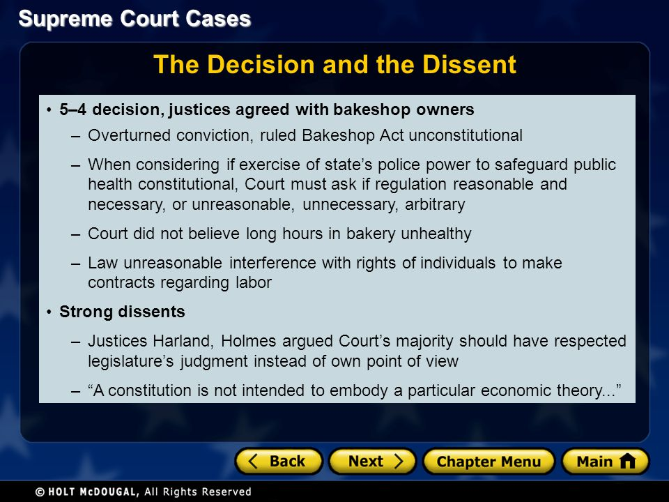 The Decision and the Dissent 5–4 decision, justices agreed with bakeshop owners –Overturned conviction, ruled Bakeshop Act unconstitutional –When considering if exercise of state's police power to safeguard public health constitutional, Court must ask if regulation reasonable and necessary, or unreasonable, unnecessary, arbitrary –Court did not believe long hours in bakery unhealthy –Law unreasonable interference with rights of individuals to make contracts regarding labor Strong dissents –Justices Harland, Holmes argued Court's majority should have respected legislature's judgment instead of own point of view – A constitution is not intended to embody a particular economic theory...